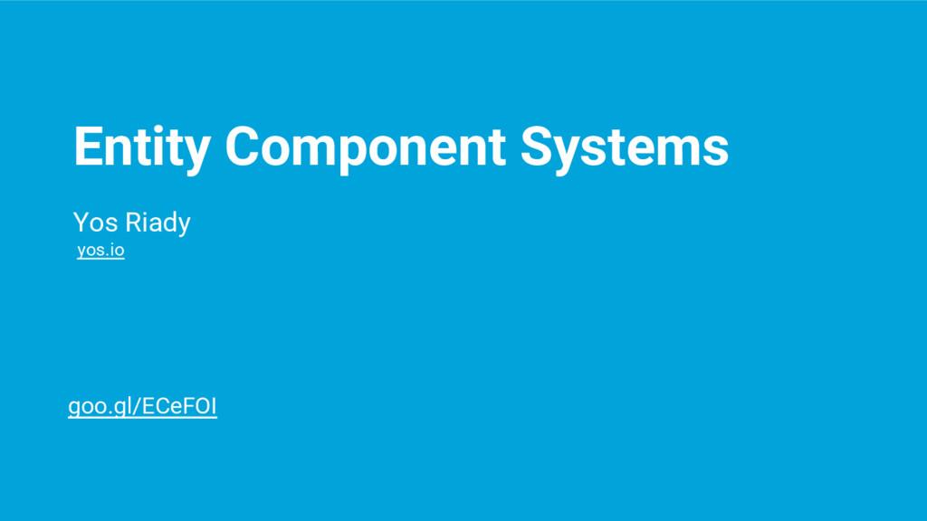 Entity Component Systems Yos Riady yos.io goo.g...