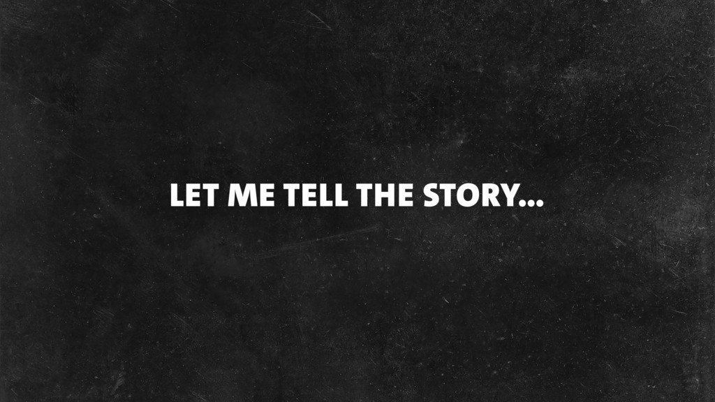 LET ME TELL THE STORY…