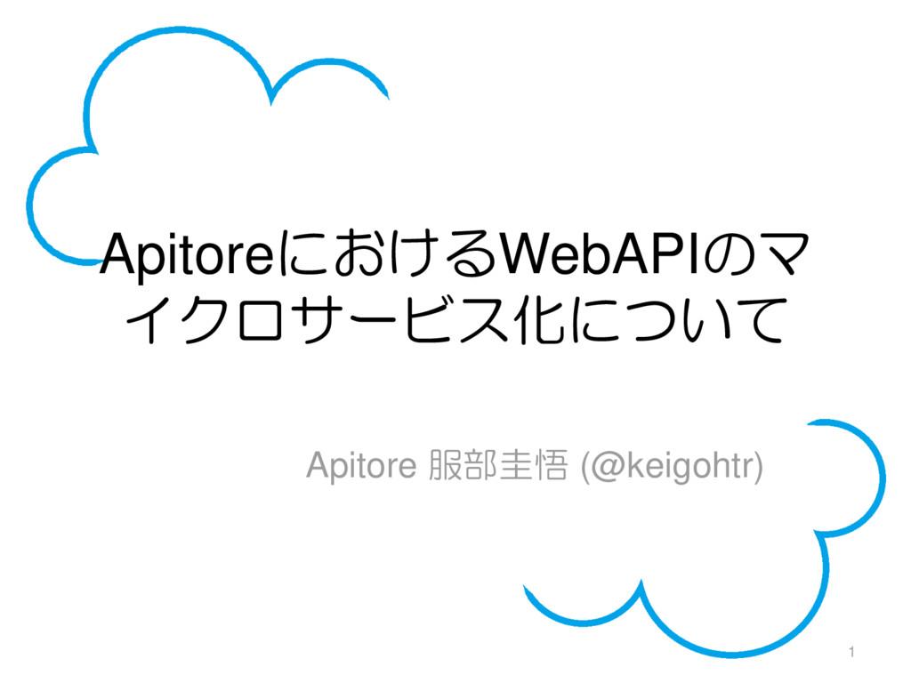 ApitoreにおけるWebAPIのマ イクロサービス化について Apitore 服部圭悟 (...