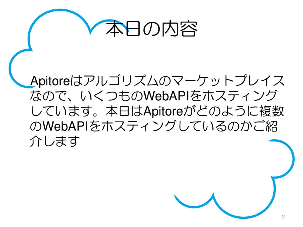 本日の内容 Apitoreはアルゴリズムのマーケットプレイス なので、いくつものWebAPIを...