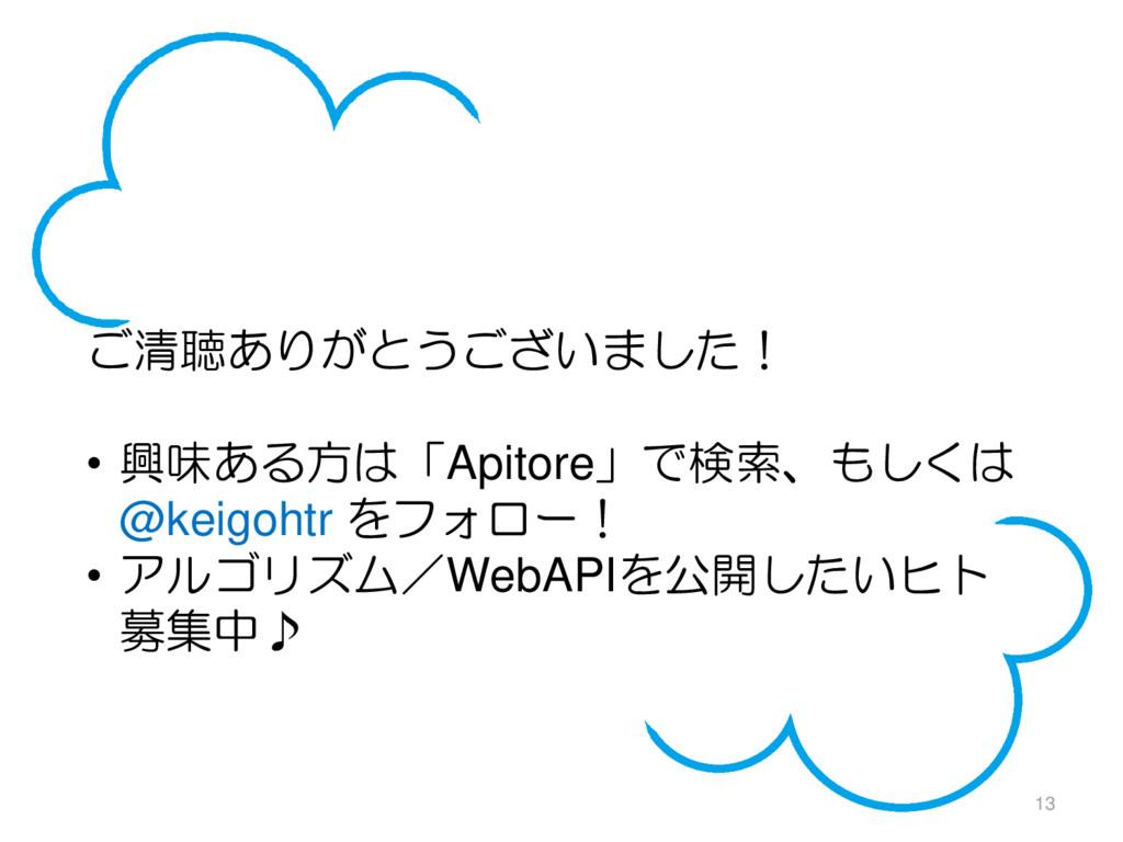 13 ご清聴ありがとうございました! • 興味ある方は「Apitore」で検索、もしくは @k...