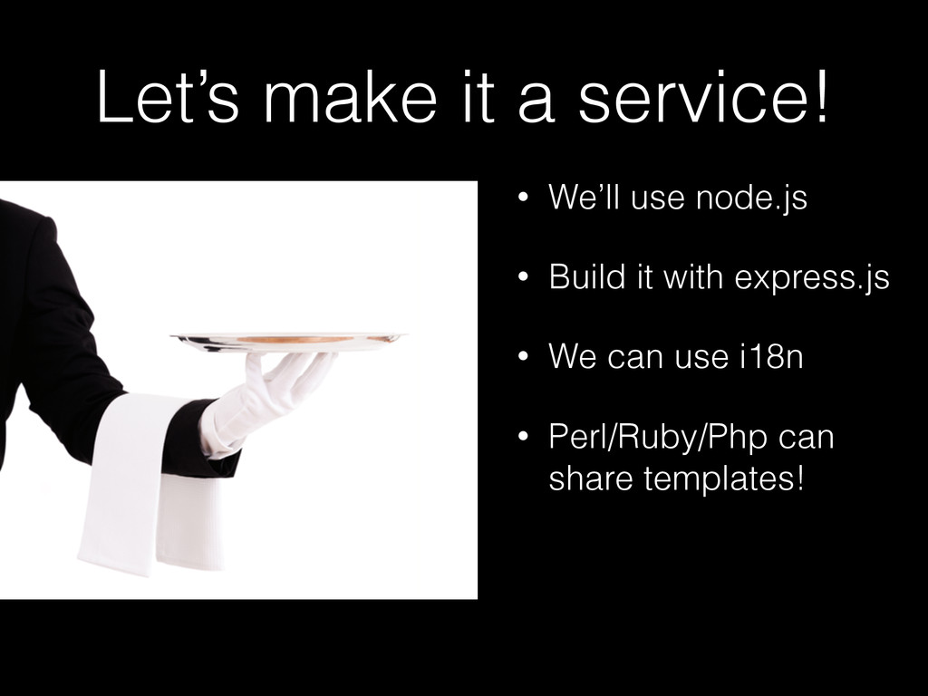 Let's make it a service! • We'll use node.js • ...