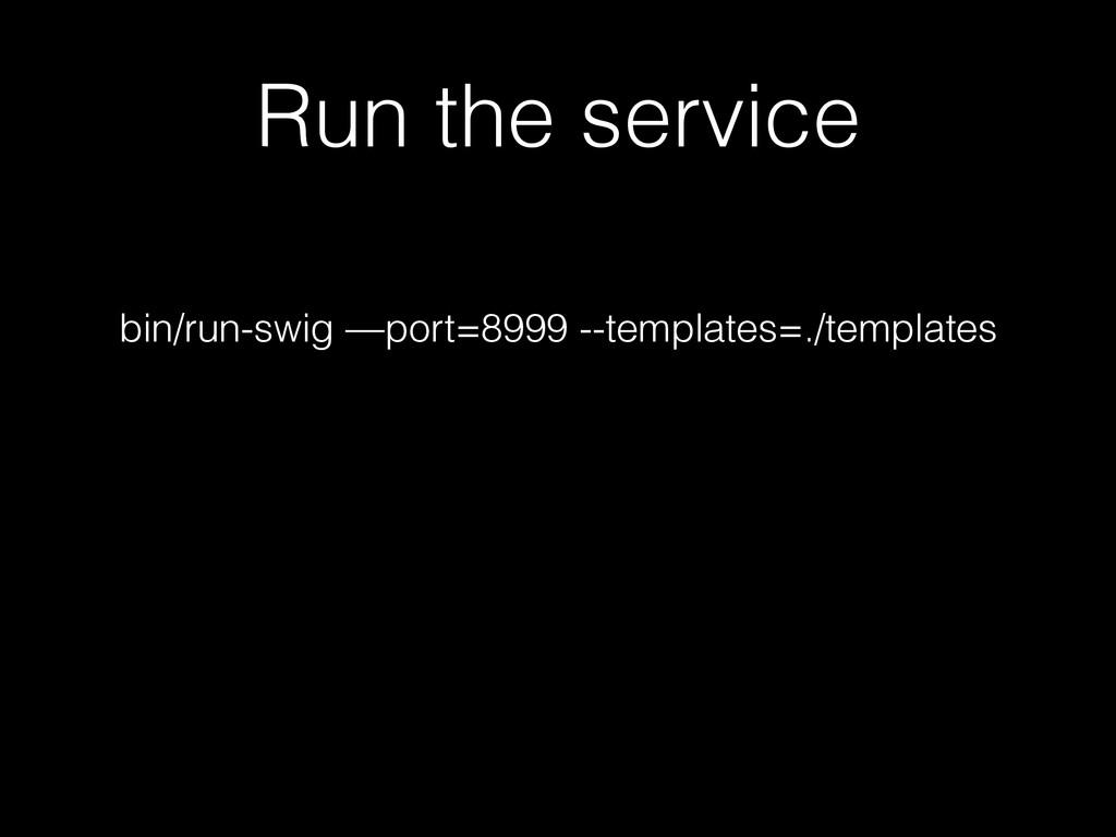 Run the service ! bin/run-swig —port=8999 --tem...