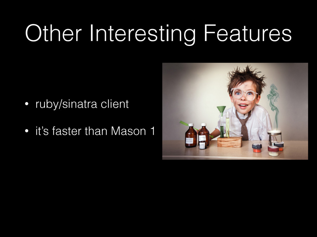 Other Interesting Features • ruby/sinatra clien...