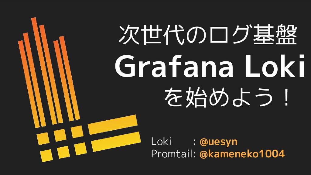 次世代のログ基盤 Grafana Loki を始めよう! Loki : @uesyn Prom...