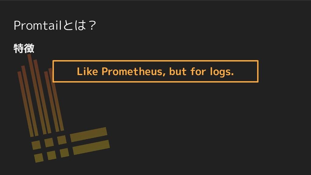 Promtailとは? 特徴 Like Prometheus, but for logs.
