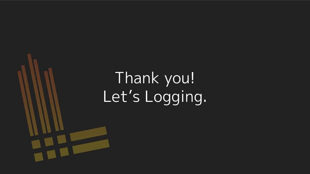 Thank you! Let's Logging.