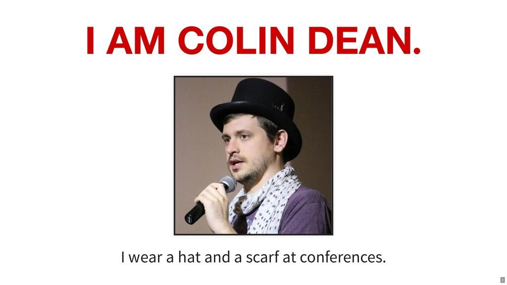 I AM COLIN DEAN. I wear a hat and a scarf at co...