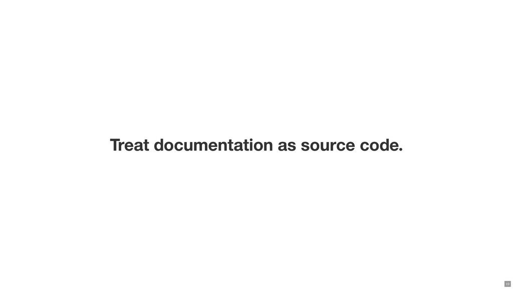 Treat documentation as source code. 19
