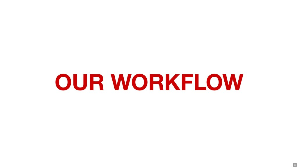 OUR WORKFLOW 45