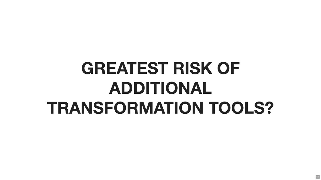 GREATEST RISK OF ADDITIONAL TRANSFORMATION TOOL...