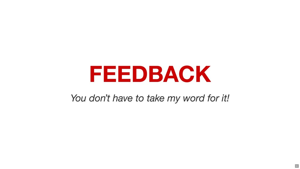 FEEDBACK You don't have to take my word for it!...