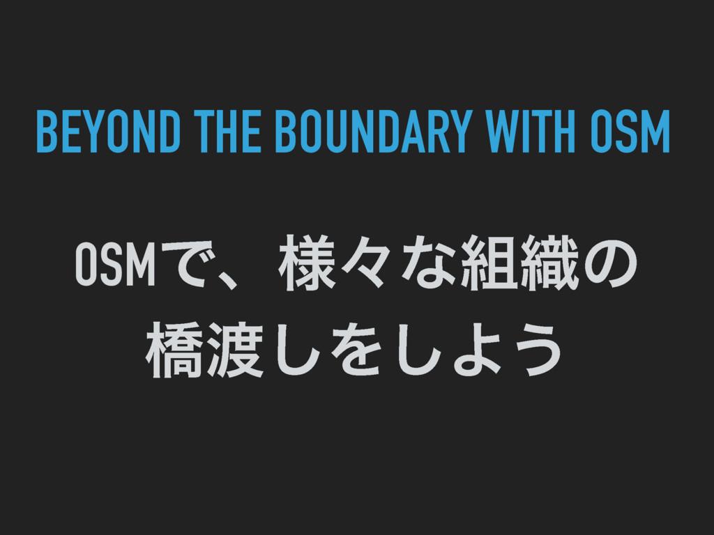 OSMͰɺ༷ʑͳ৫ͷ ڮ͠Λ͠Α͏ BEYOND THE BOUNDARY WITH OSM