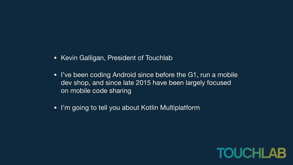 • Kevin Galligan, President of Touchlab  • I've...