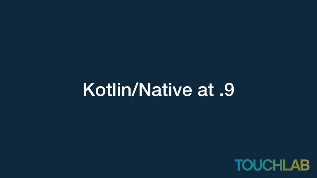 Kotlin/Native at .9