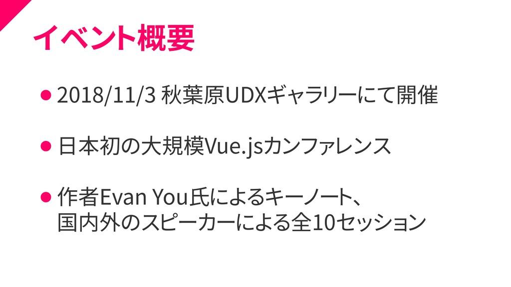 イベント概要 ⚫ 2018/11/3 秋葉原UDXギャラリーにて開催 ⚫ 日本初の大規模Vue...