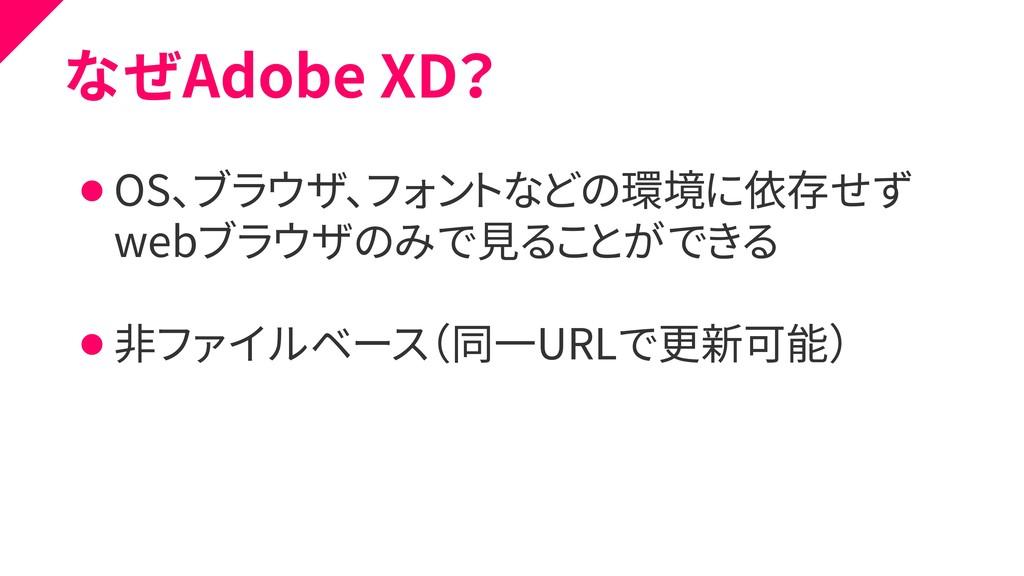 なぜAdobe XD? ⚫ OS、ブラウザ、フォントなどの環境に依存せず ⚫ webブラウザの...