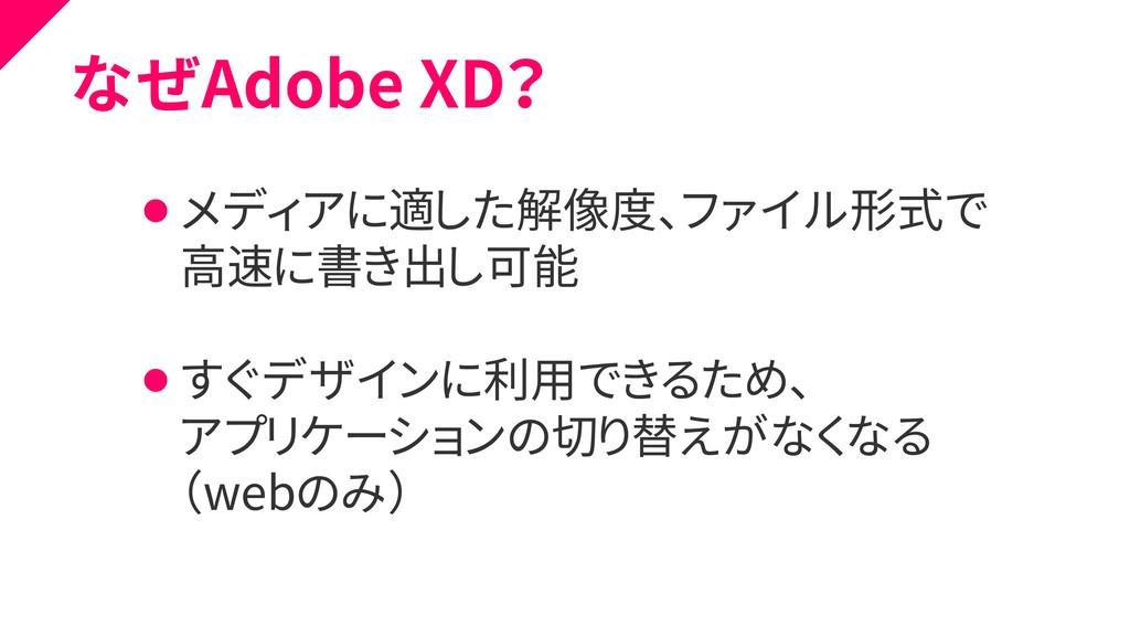 なぜAdobe XD? ⚫ メディアに適した解像度、ファイル形式で ⚫ 高速に書き出し可能 ⚫...