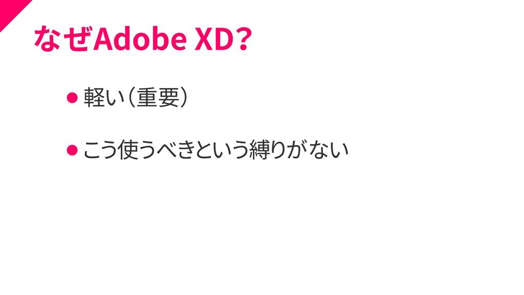なぜAdobe XD? ⚫ 軽い(重要) ⚫ こう使うべきという縛りがない