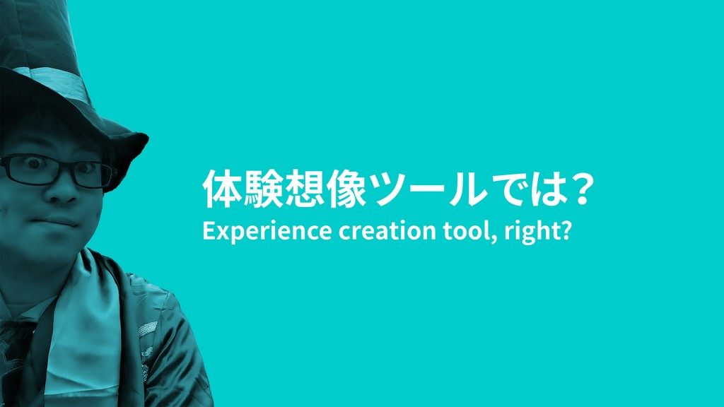 体験想像ツールでは? Experience creation tool, right?