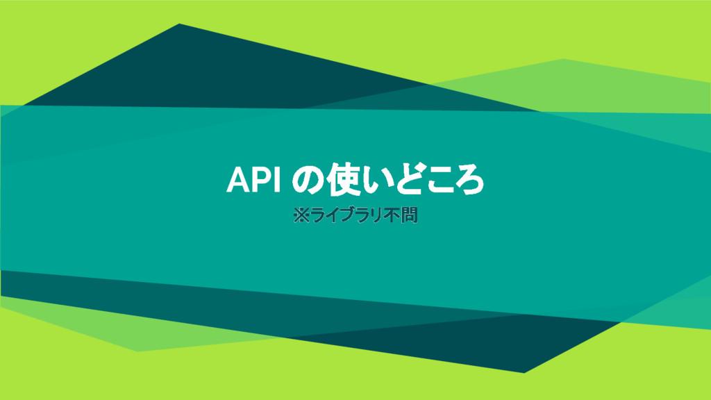 API の使いどころ ※ライブラリ不問