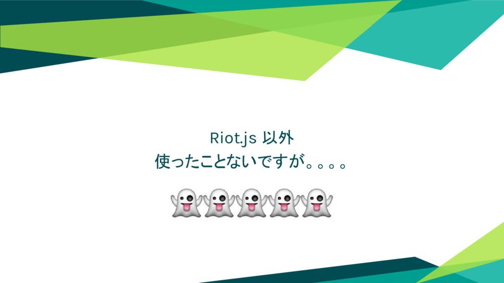 Riot.js 以外 使ったことないですが。。。。