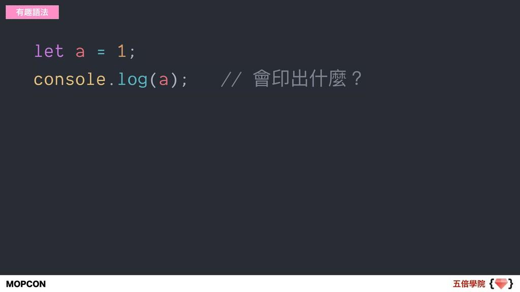 ޒഒላӃ .01$0/ let a = 1; console.log(a); // 會印出什什...