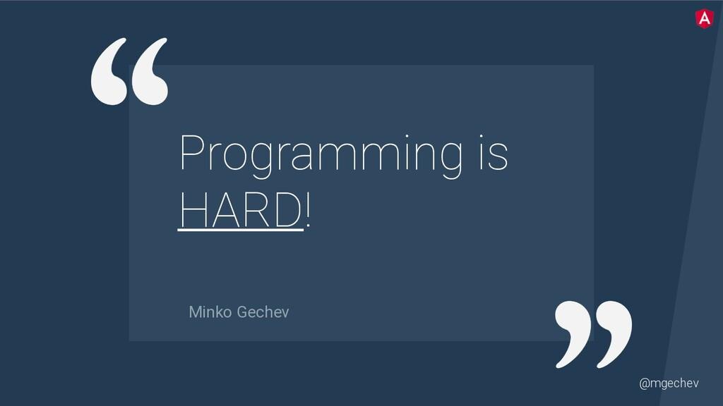 @mgechev Programming is HARD! Minko Gechev