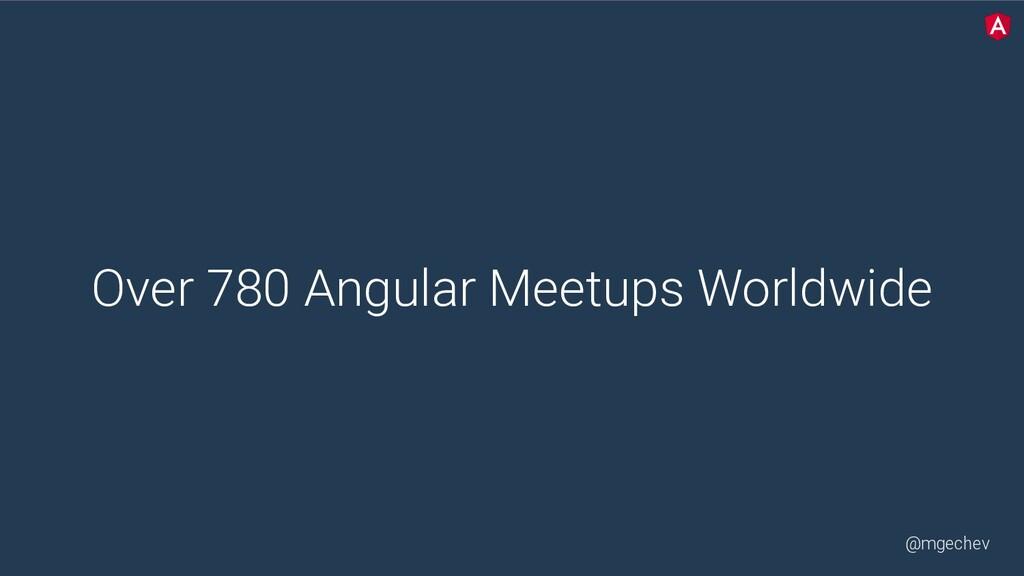 @mgechev Over 780 Angular Meetups Worldwide