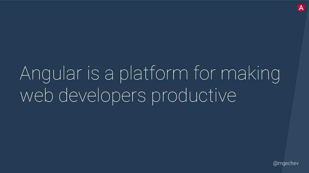 @mgechev Angular is a platform for making web d...