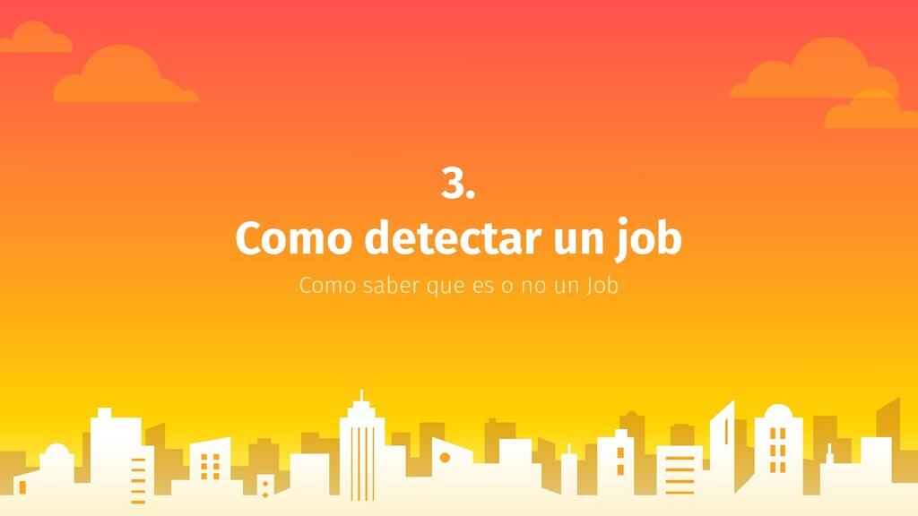 3. Como detectar un job Como saber que es o no ...