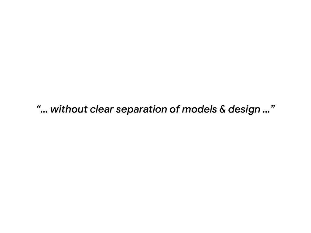 """… without clear separation of models & design ..."