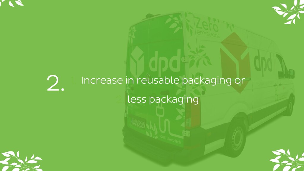 1. Increase in reusable packaging or 2. less pa...