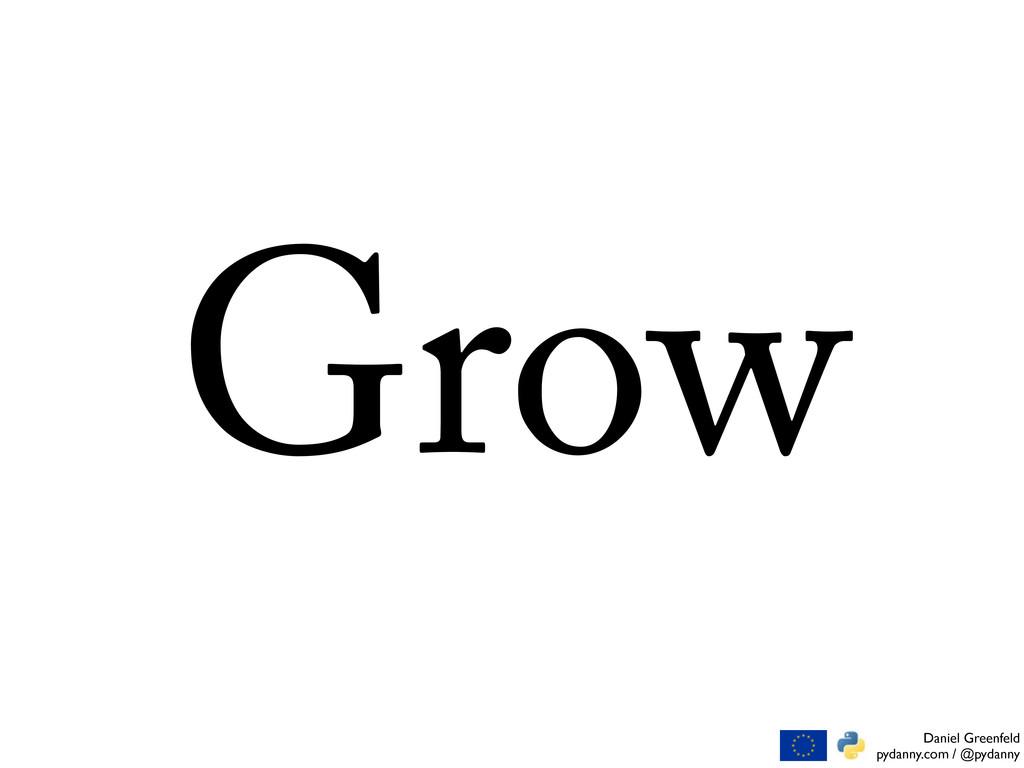Daniel Greenfeld pydanny.com / @pydanny Grow