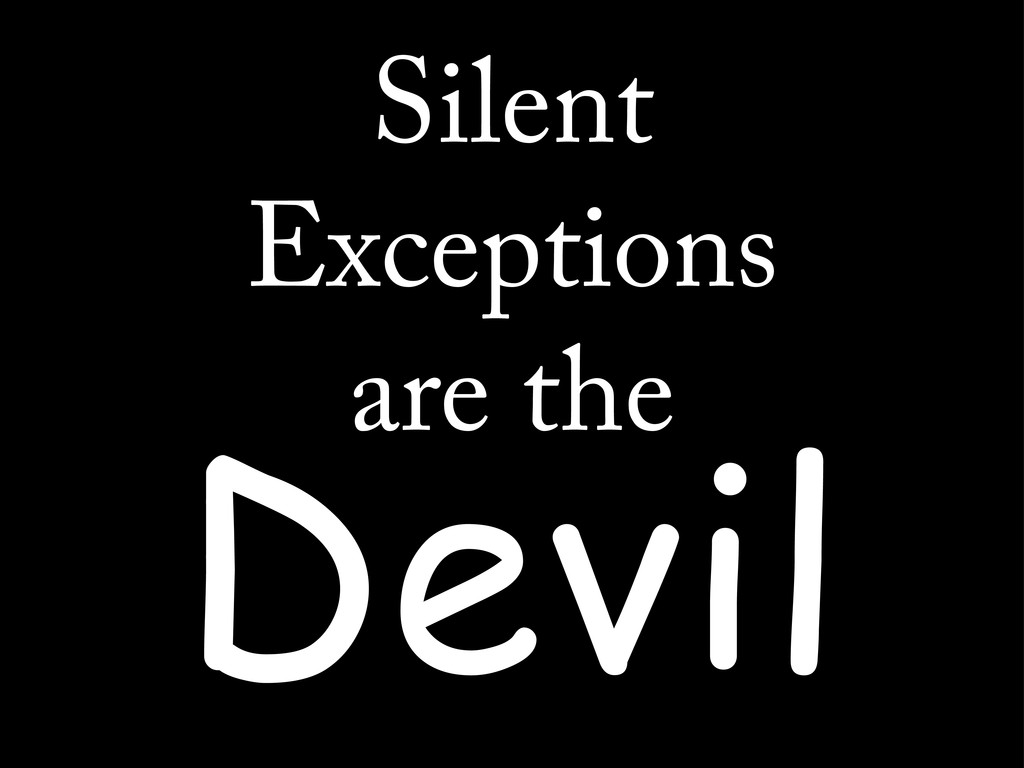 Silent Exceptions are the Devil