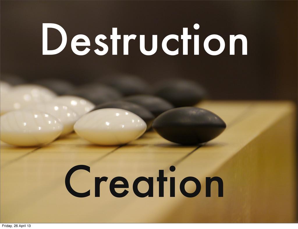 Creation Destruction Friday, 26 April 13