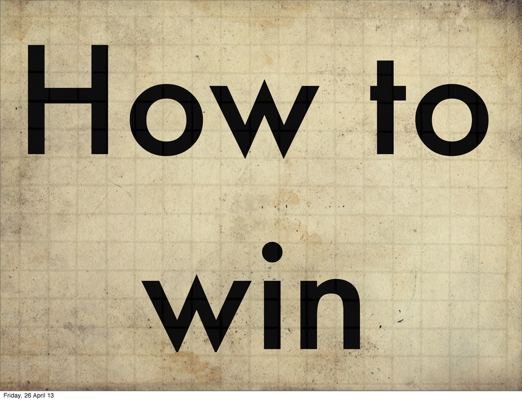 How to win Friday, 26 April 13