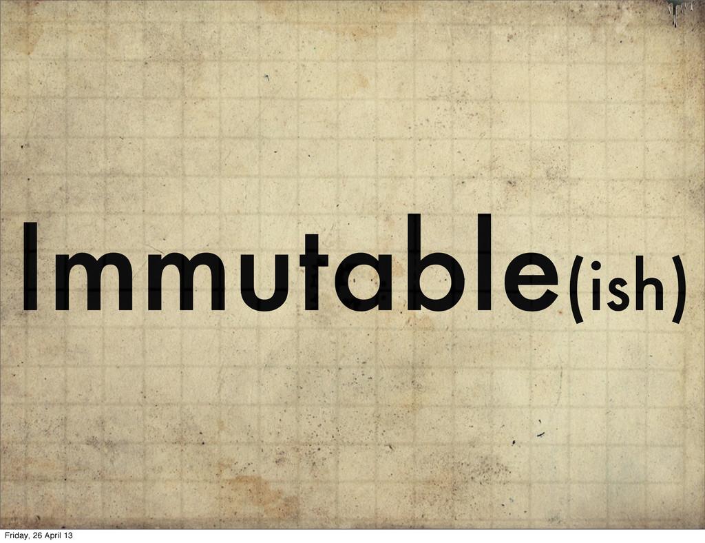 Immutable(ish) Friday, 26 April 13