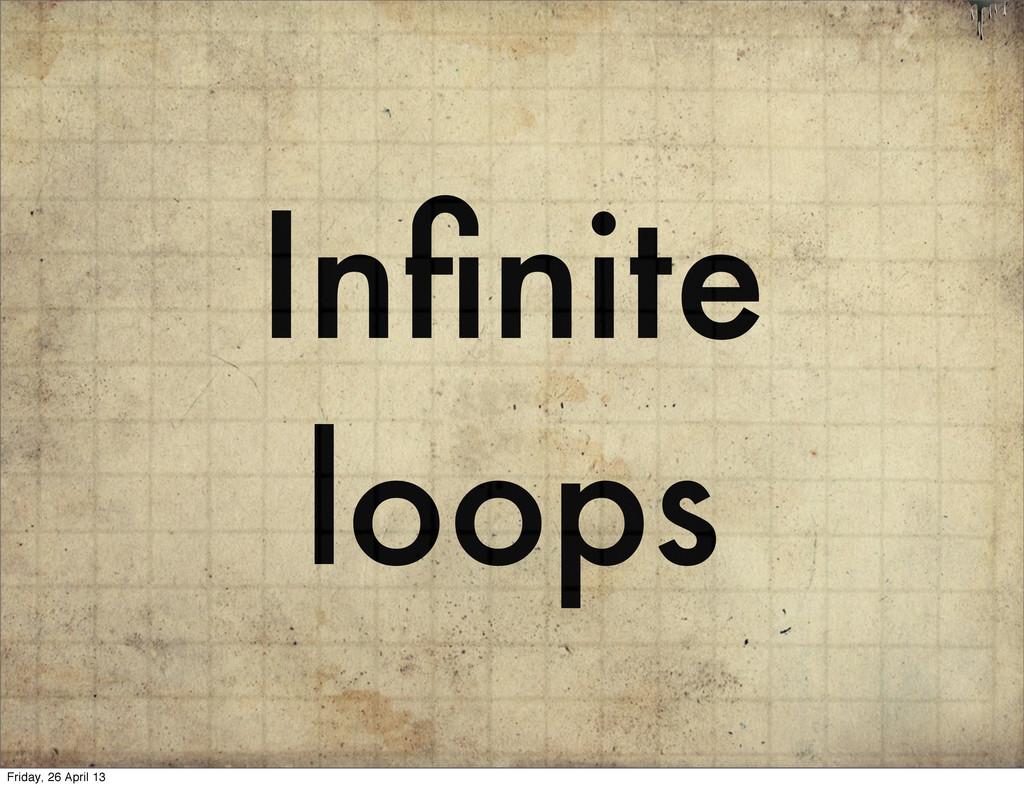 Infinite loops Friday, 26 April 13