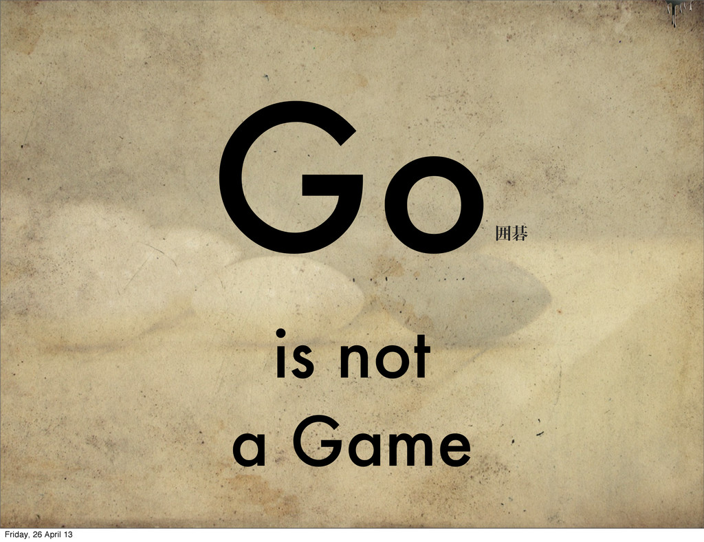 Go is not a Game ғޟ Friday, 26 April 13
