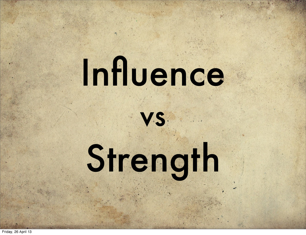 Influence vs Strength Friday, 26 April 13