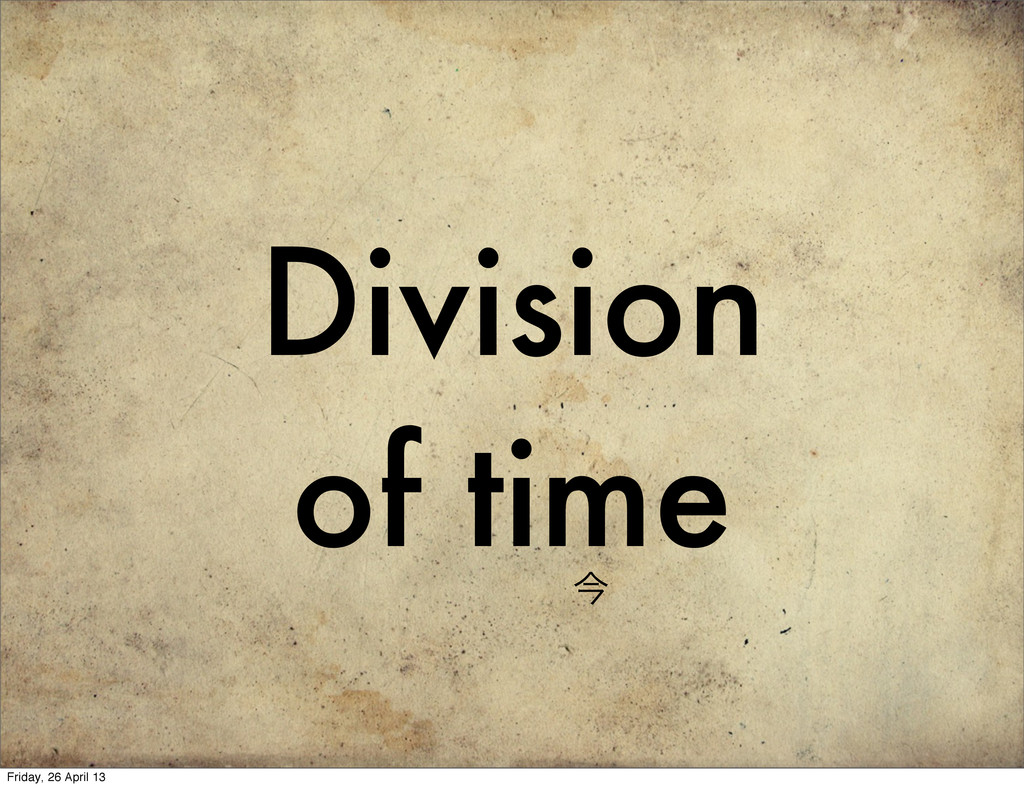 Division of time ࠓ Friday, 26 April 13