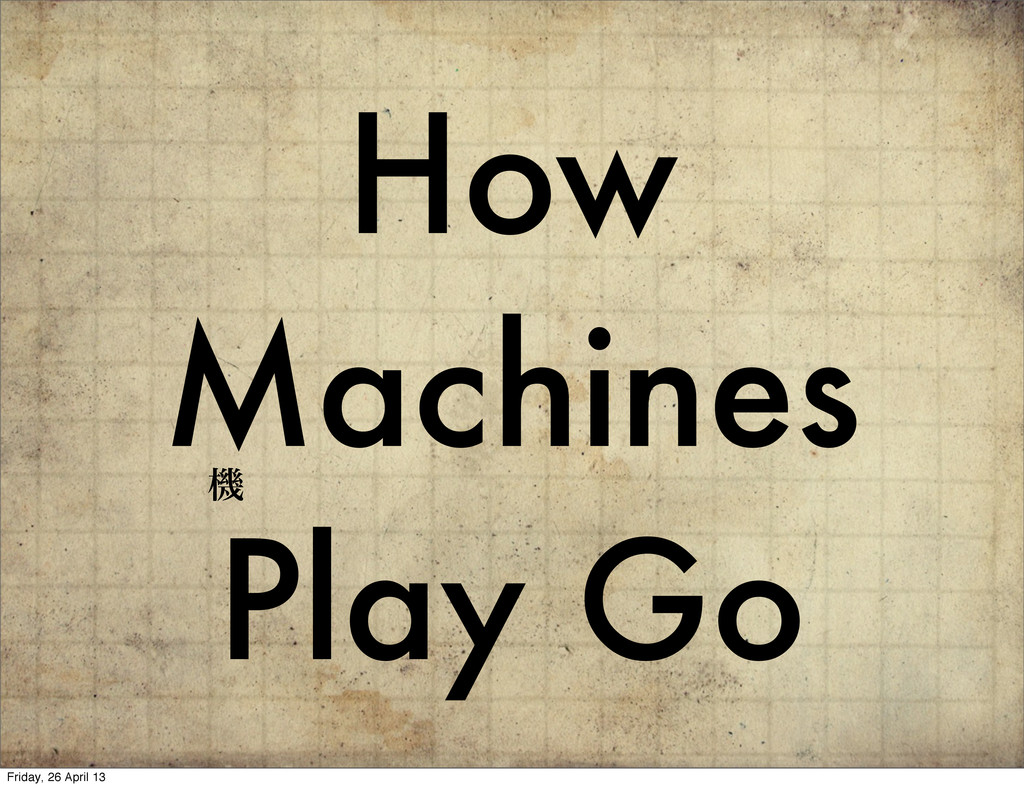 How Machines Play Go ػ Friday, 26 April 13