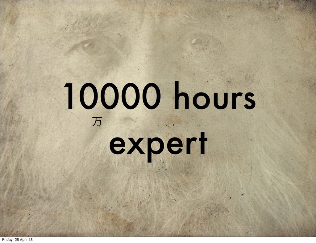 10000 hours expert ສ Friday, 26 April 13