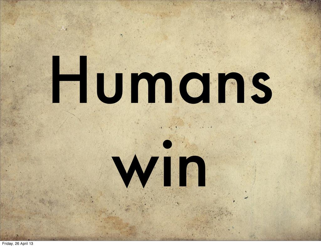 Humans win ਓ, Friday, 26 April 13