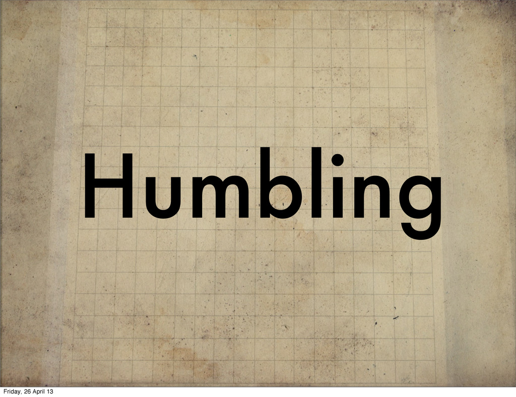 Humbling Friday, 26 April 13