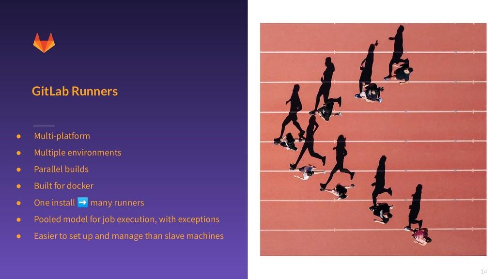 14 GitLab Runners ● Multi-platform ● Multiple e...
