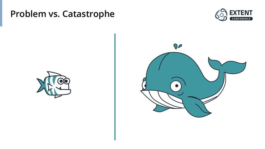 Problem vs. Catastrophe