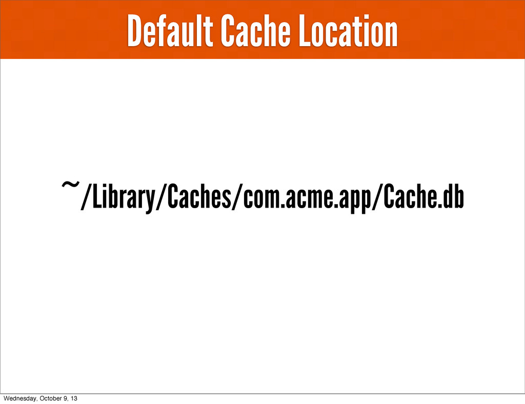 Default Cache Location ~/Library/Caches/com.acm...