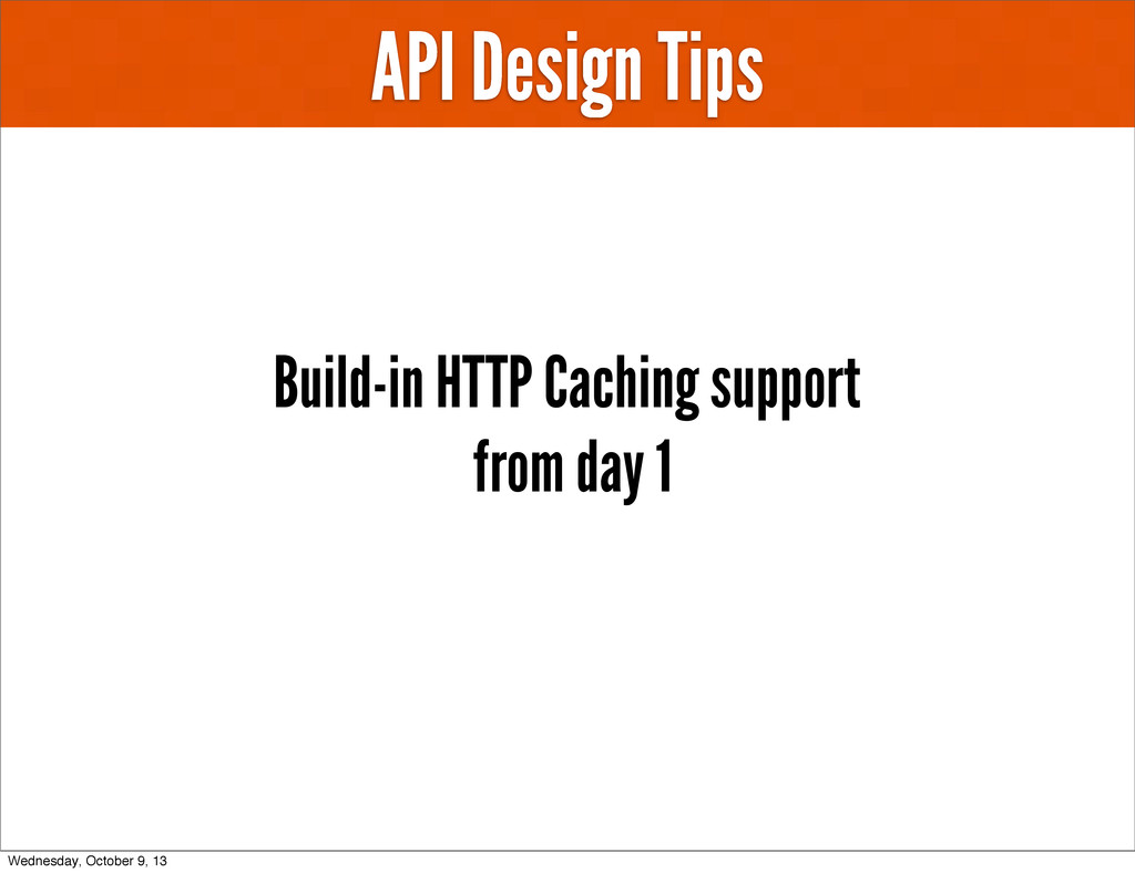 API Design Tips Build-in HTTP Caching support f...